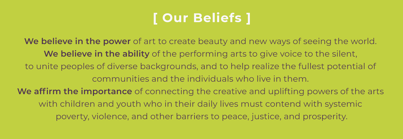 Our Beliefs: We believe in the power of art to create beauty and new ways of seeing the world. We believe in the ability of the performing arts to give voice to the silent, to unite peoples of diverse backgrounds, and to help realize the fullest potential of communities and the individuals who live in them. We affirm the importance of connecting the creative and uplifting powers of the arts with children and youth who in their daily lives must contend with systemic poverty, violence, and other barriers to peace, justice, and prosperity.