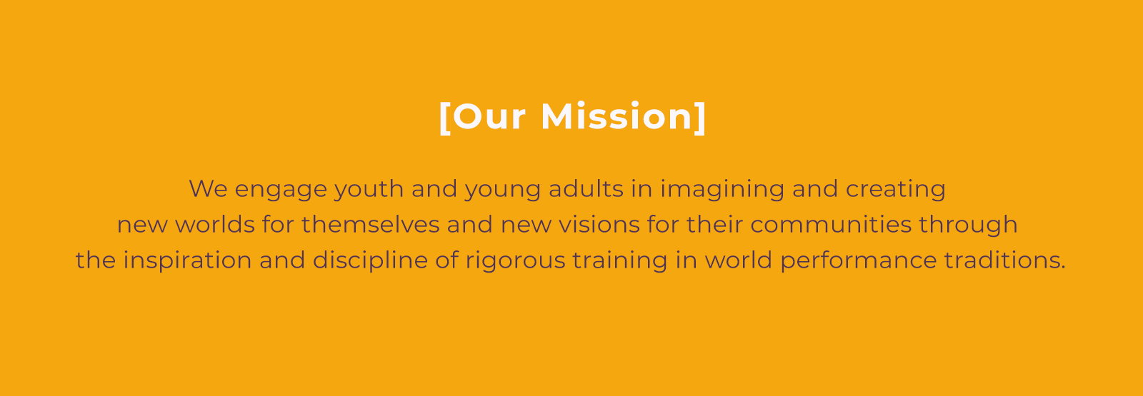 Our Mission: We engage youth and young adults in imagining and creating new worlds for themselves and new visions for their communities through the inspiration and discipline of rigorous training in world performance traditions.
